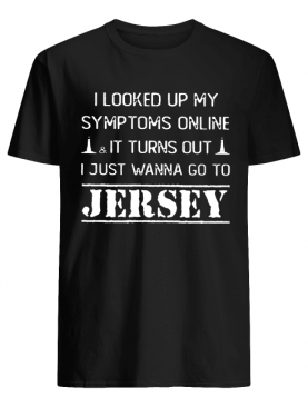 I Looked Up My Symptoms Online & It Turns Out I Just Wanna Go To Jersey Shirt
