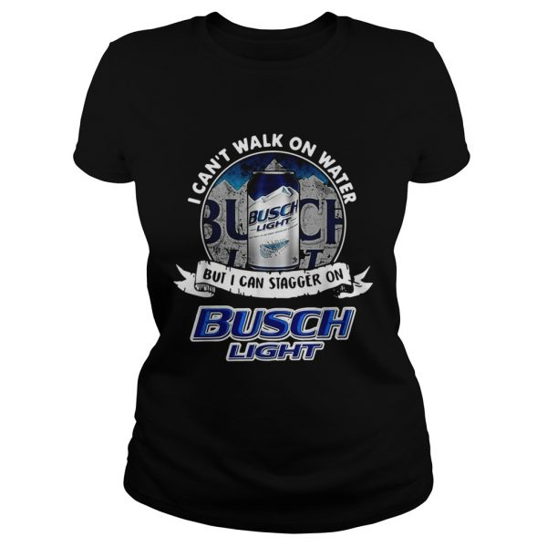 I cant walk on water but I can stagger on Busch Light  Classic Ladies