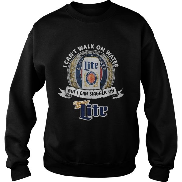 I cant walk on water but I can stagger on Miller Lite  Sweatshirt