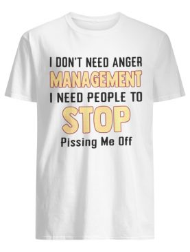 I don't need anger management I need people to stop pissing me off shirt