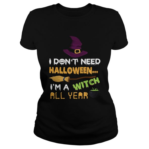 I dont need Halloween Im a witch all year  Classic Ladies