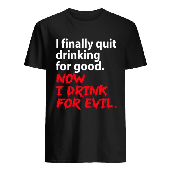 I finally quit drinking for good now I drink for evil  Classic Men's T-shirt