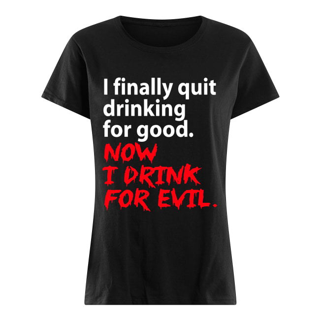 I finally quit drinking for good now I drink for evil Classic Women's T-shirt