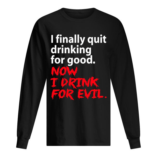 I finally quit drinking for good now I drink for evil Long Sleeved T-shirt