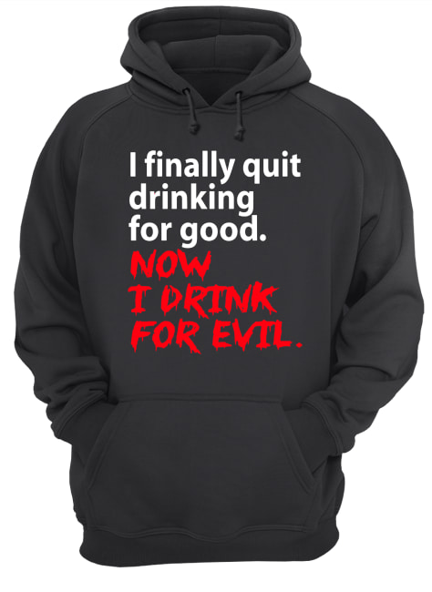 I finally quit drinking for good now I drink for evil  Unisex Hoodie