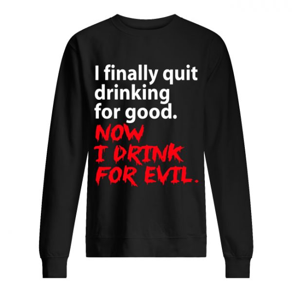 I finally quit drinking for good now I drink for evil  Unisex Sweatshirt
