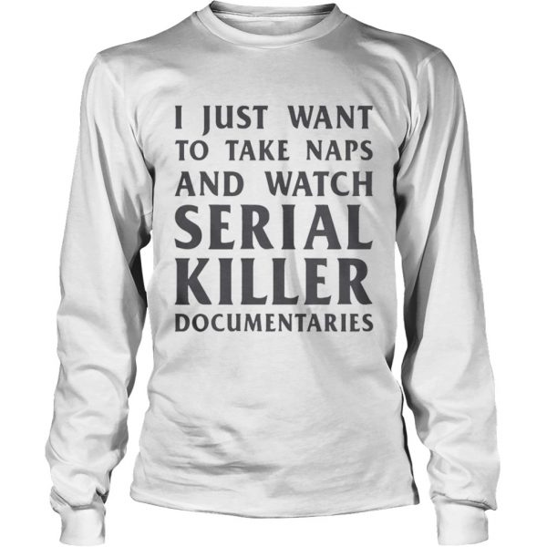 I just want to take naps and watch serial killer documentaries  LongSleeve