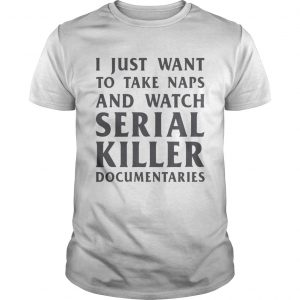 I just want to take naps and watch serial killer documentaries  Unisex