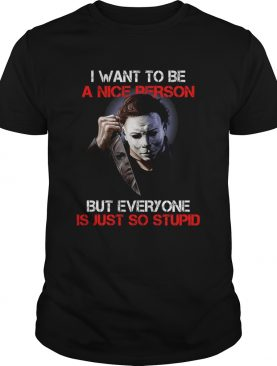 I wan't to be a nice person but everyone is just so stupid Michael Myers shirt