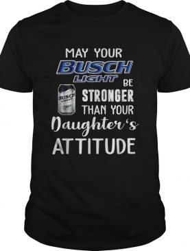 May your Busch Light be stronger than your daughter's attitude shirt