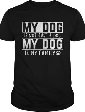 My dog is not just a dog my dog is my family shirt