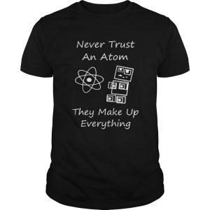 Never Trust An Atom They Make Up Everything Shirt Unisex