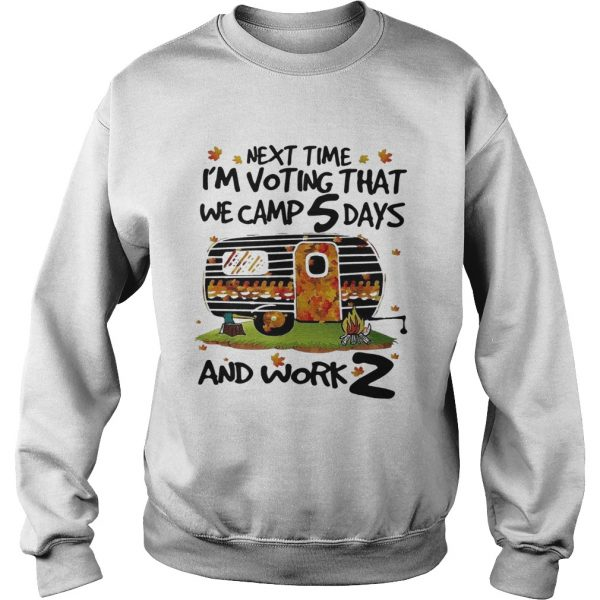 Next time Im voting that we camp 5 days and work 2  Sweatshirt