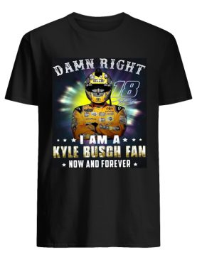 Nice Damn right 18 signature I am a Kyle Busch fan now and forever shirt