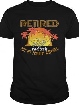 Retired Rad Tech Not My Problem Anymore Funny Sarcasm T-Shirt