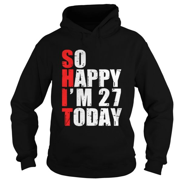 Shit So Happy Im 27 Today T Hoodie