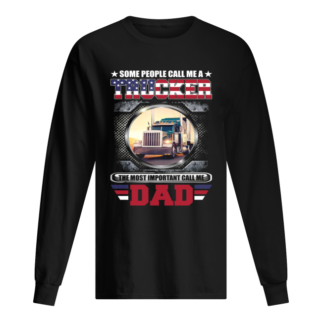 Some People Call Me A Trucker The Most Important Call Dad Shirt Long Sleeved T-shirt