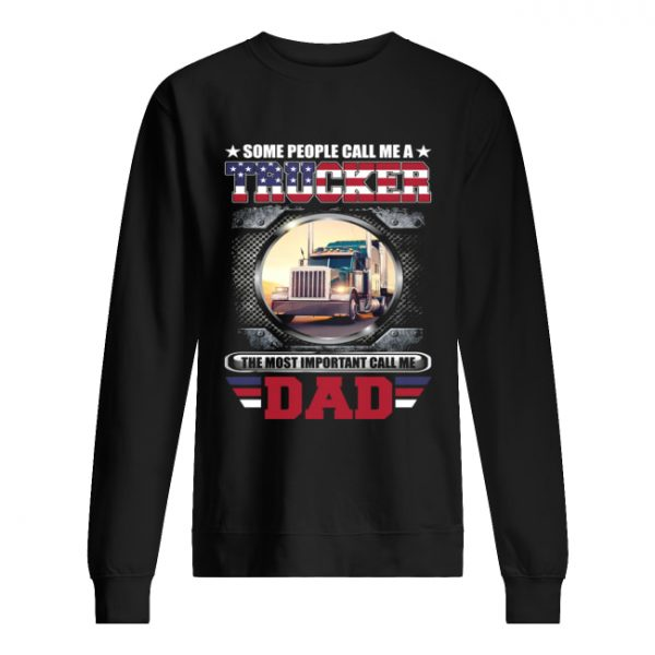 Some People Call Me A Trucker The Most Important Call Dad Shirt Unisex Sweatshirt