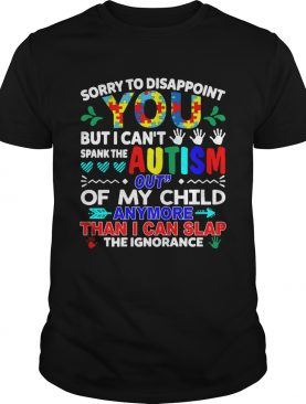 Sorry to disappoint you but I can't spank the autism out shirt