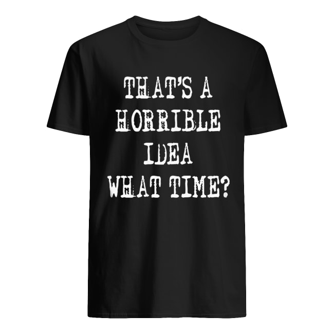Thats a horrible idea what time Classic Men's T-shirt