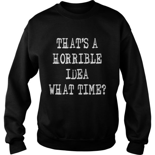 Thats a horrible idea what time  Sweatshirt