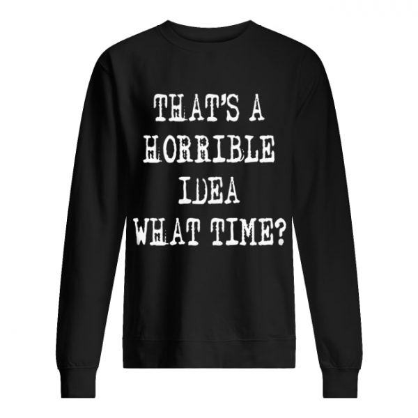 Thats a horrible idea what time  Unisex Sweatshirt