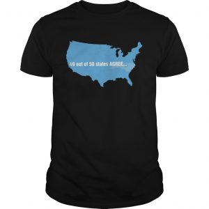USA 49 Out Of 50 States Agree T Shirt Unisex