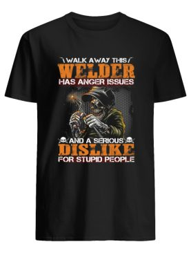Walk Away This Welder Has Anger Issues And A Serious Dislike For Stupid People Shirt