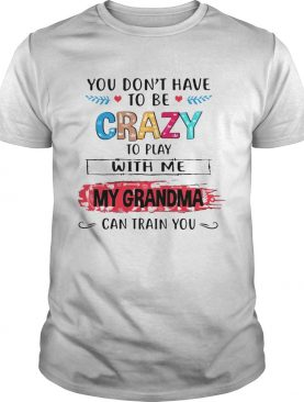 You Dont Have To Be Crazy To Play With Me My Grandma Can Train You Tshirts