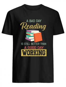 A Bad Day Reading Is Still Better Than A Good Day Working T-Shirt