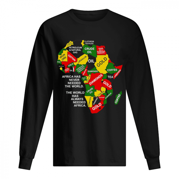 Africa has never needed the world the world has always needed Africa  Long Sleeved T-shirt