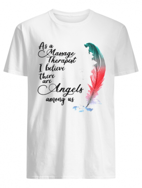 As a massage therapist i believe there are angels among us shirt