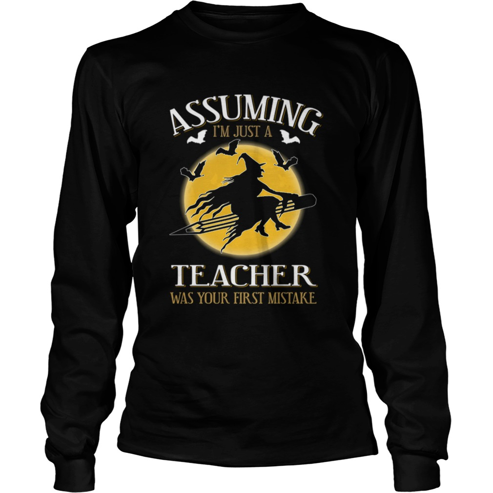Assuming im just a teacher was your first mistake TShirt LongSleeve