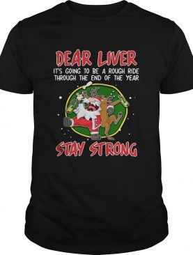 Dear liver its going to be a rough ride Stay Strong Santa Claus Reindeer shirt