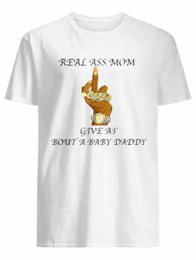 Fuck Real Ass Mom Give Af Bout A Baby Daddy shirt