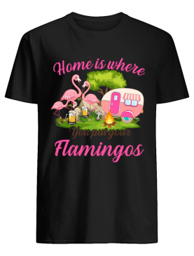 Home Is Where You But Your Flamingos T-Shirt