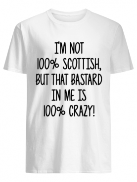 I'm not 100% Scottish but that bastard in me is 100% crazy shirt