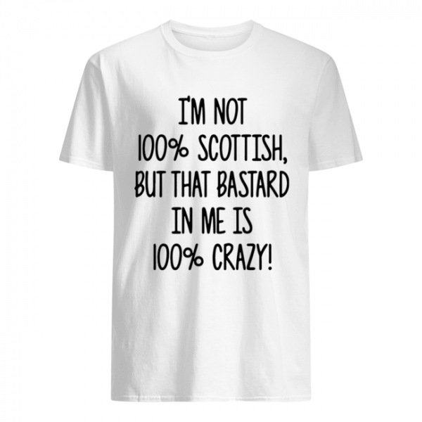I'm not 100% Scottish but that bastard in me is 100% crazy  Classic Men's T-shirt