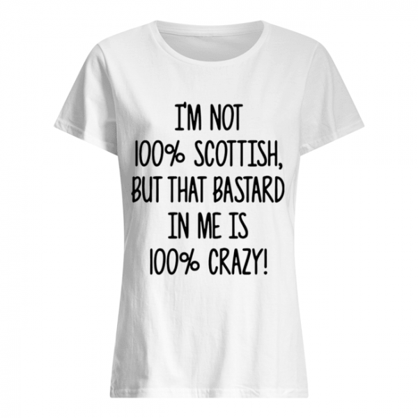 I'm not 100% Scottish but that bastard in me is 100% crazy  Classic Women's T-shirt