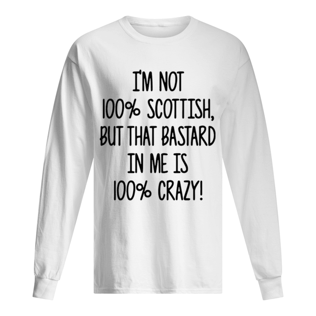 I'm not 100% Scottish but that bastard in me is 100% crazy Long Sleeved T-shirt