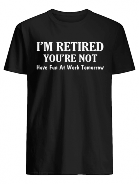 I'm retired you're not have fun at work tomorrow shirt