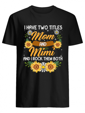 I Have Two Titles Mom And Mimi And I Rock Them Both Sunflower T-Shirt