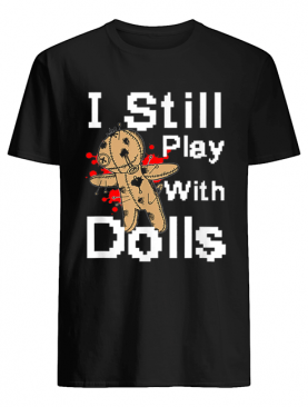 I Still Play With Dolls Funny Voodoo Halloween Costume shirt