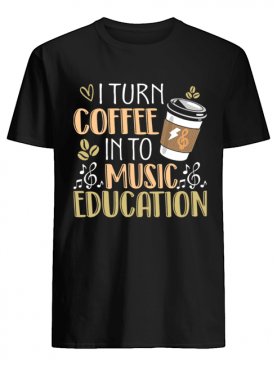 I Turn Coffee Into Music Funny Coffee Lover T-Shirt