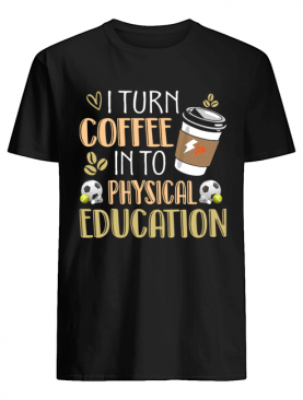 I Turn Coffee Into Physical Education Funny Coffee Lover T-Shirt