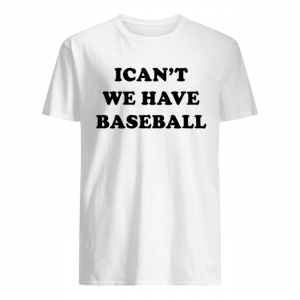 I can't we have baseball  Classic Men's T-shirt
