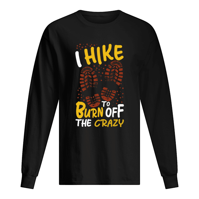 I hike to burn of the crazy Long Sleeved T-shirt