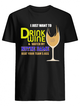 I just want to drink wine and watch my Notre Dame beat your team's ass shirt