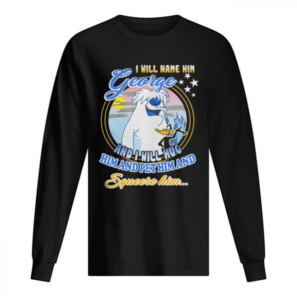 I will name him George and i will hug him pet him squeeze him  Long Sleeved T-shirt