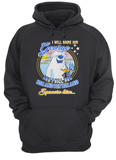 I will name him George and i will hug him pet him squeeze him  Unisex Hoodie